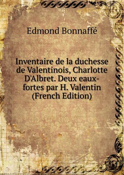 Edmond Bonnaffé Inventaire de la duchesse de Valentinois, Charlotte D.Albret. Deux eaux-fortes par H. Valentin (French Edition) отсутствует diane de poitiers duchesse de valentinois t 2