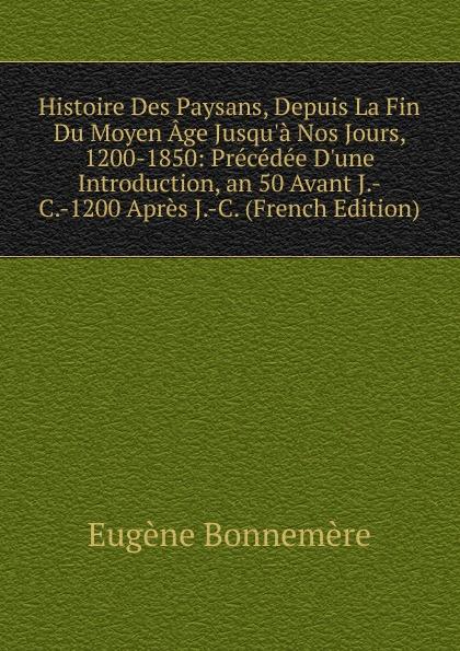 цена Eugène Bonnemère Histoire Des Paysans, Depuis La Fin Du Moyen Age Jusqu.a Nos Jours, 1200-1850: Precedee D.une Introduction, an 50 Avant J.-C.-1200 Apres J.-C. (French Edition) онлайн в 2017 году