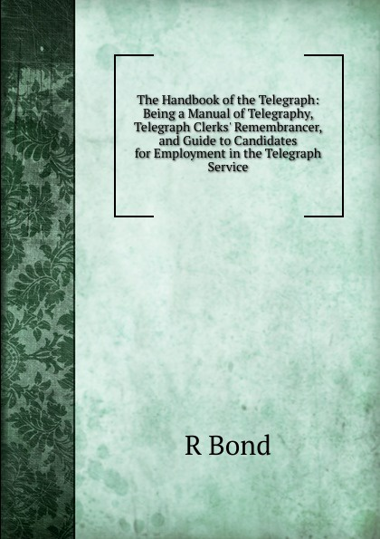 R Bond The Handbook of the Telegraph: Being a Manual of Telegraphy, Telegraph Clerks. Remembrancer, and Guide to Candidates for Employment in the Telegraph Service joe mysak handbook for muni bond issuers