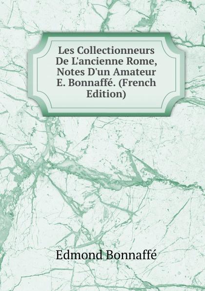 Edmond Bonnaffé Les Collectionneurs De L.ancienne Rome, Notes D.un Amateur E. Bonnaffe. (French Edition) edmond bonnaffé les collectionneurs de l ancienne france french edition