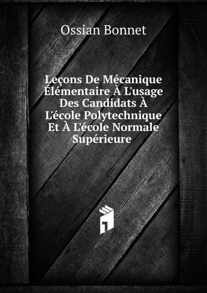 Ossian Bonnet Lecons De Mecanique Elementaire A L.usage Des Candidats A L.ecole Polytechnique Et A L.ecole Normale Superieure .