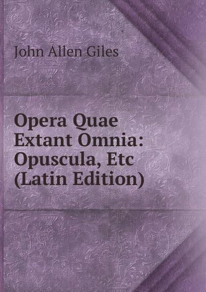 John Allen Giles Opera Quae Extant Omnia: Opuscula, Etc (Latin Edition) alan alani prioris cantuariensis postea abbatis tewkesberiensis scripta quae extant latin edition
