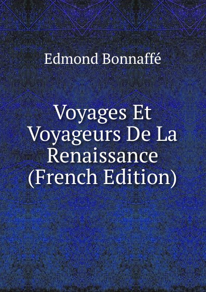 Edmond Bonnaffé Voyages Et Voyageurs De La Renaissance (French Edition) edmond bonnaffé les collectionneurs de l ancienne france french edition