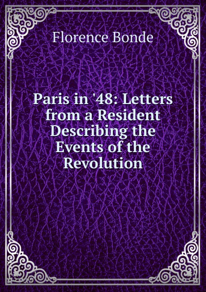 Florence Bonde Paris in .48: Letters from a Resident Describing the Events of Revolution