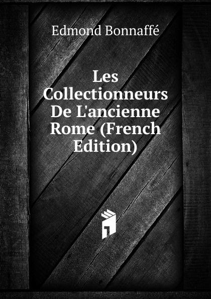 Edmond Bonnaffé Les Collectionneurs De L.ancienne Rome (French Edition) edmond bonnaffé les collectionneurs de l ancienne france french edition
