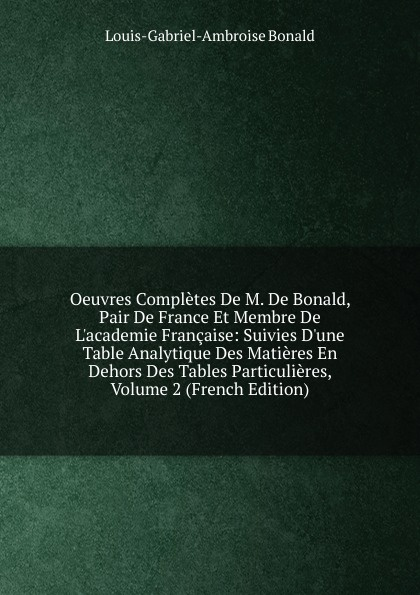 Louis-Gabriel-Ambroise Bonald Oeuvres Completes De M. De Bonald, Pair De France Et Membre De L.academie Francaise: Suivies D.une Table Analytique Des Matieres En Dehors Des Tables Particulieres, Volume 2 (French Edition) louis gabrie bonald legislation primitive t 2
