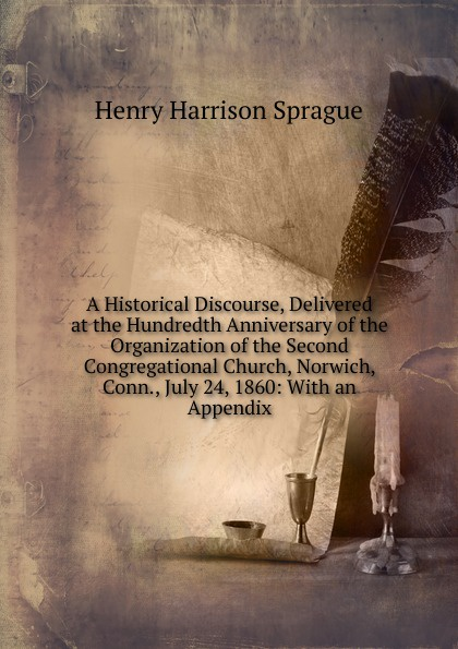 Henry Harrison Sprague A Historical Discourse, Delivered at the Hundredth Anniversary of the Organization of the Second Congregational Church, Norwich, Conn., July 24, 1860: With an Appendix alvan bond a historical discourse delivered at the hundredth anniversary of the organization of the second congregational church norwich conn july 24 1860 with an appendix