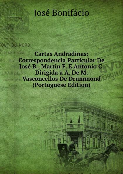 José Bonifácio Cartas Andradinas: Correspondencia Particular De Jose B., Martin F. E Antonio C. Dirigida a A. De M. Vasconcellos De Drummond (Portuguese Edition) caminha adolfo 1867 1897 cartas literarias portuguese edition