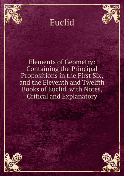 Фото - Euclid Elements of Geometry: Containing the Principal Propositions in the First Six, and the Eleventh and Twelfth Books of Euclid. with Notes, Critical and Explanatory euclid in the rainforest
