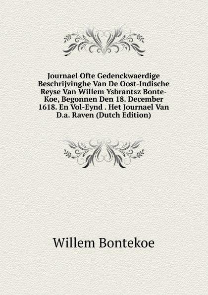 Willem Bontekoe Journael Ofte Gedenckwaerdige Beschrijvinghe Van De Oost-Indische Reyse Van Willem Ysbrantsz Bonte-Koe, Begonnen Den 18. December 1618. En Vol-Eynd . Het Journael Van D.a. Raven (Dutch Edition) lodewijk willem christiaan van den berg rechtsbronnen van zuid sumatra uitgegeven vertaald en toegelicht