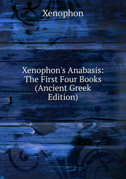 Xenophon Xenophon.s Anabasis: The First Four Books (Ancient Greek Edition) xenophon xenophntos kyrou anabasis romanized form ancient greek edition
