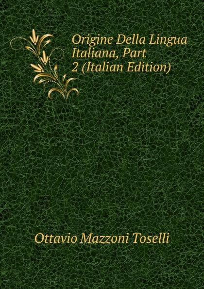 Ottavio Mazzoni Toselli Origine Della Lingua Italiana, Part 2 (Italian Edition) ottavio mazzoni toselli origine della lingua italiana italian edition
