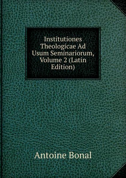 Antoine Bonal Institutiones Theologicae Ad Usum Seminariorum, Volume 2 (Latin Edition) antoine bonal institutiones theologicae ad usum seminariorum volume 4 latin edition