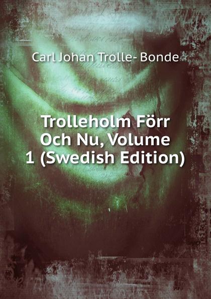 Carl Johan Trolle- Bonde Trolleholm Forr Och Nu, Volume 1 (Swedish Edition)