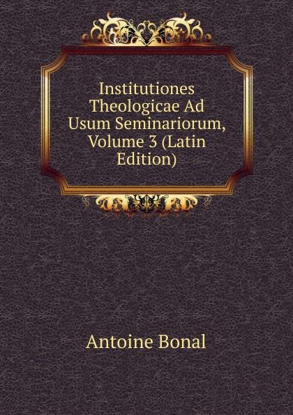 Antoine Bonal Institutiones Theologicae Ad Usum Seminariorum, Volume 3 (Latin Edition) antoine bonal institutiones theologicae ad usum seminariorum volume 4 latin edition