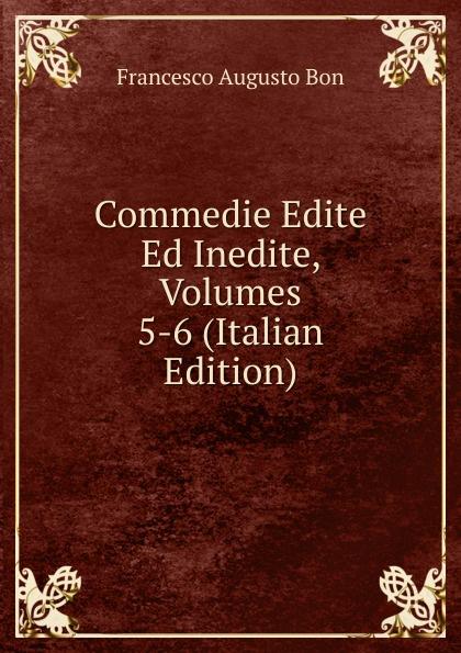 Francesco Augusto Bon Commedie Edite Ed Inedite, Volumes 5-6 (Italian Edition) alberto nota commedie edite ed inedite volumes 3 4