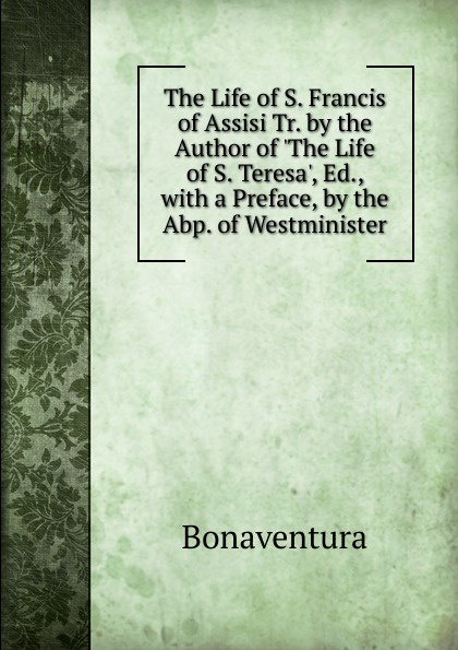 Bonaventura The Life of S. Francis of Assisi Tr. by the Author of .The Life of S. Teresa., Ed., with a Preface, by the Abp. of Westminister the secrets of francis of assisi