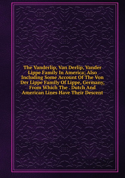 The Vanderlip, Van Derlip, Vander Lippe Family In America; Also Including Some Account Of Von Der Lippe, Germany, From Which . Dutch And American Lines Have Their Descent