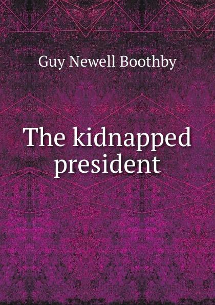 все цены на Guy Newell Boothby The kidnapped president онлайн