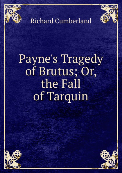 Cumberland Richard Payne.s Tragedy of Brutus; Or, the Fall of Tarquin john howard payne brutus or the fall of tarquin an historical tragedy an historical tragedy in five acts