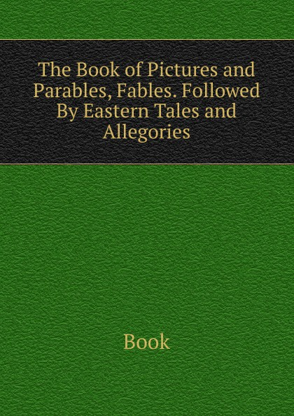 Book The Book of Pictures and Parables, Fables. Followed By Eastern Tales and Allegories