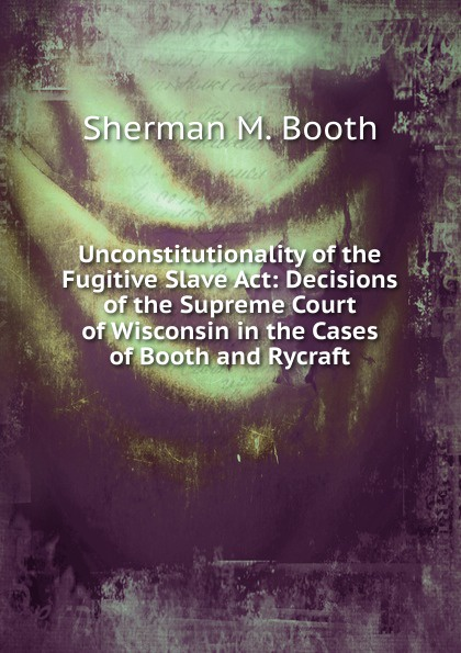 Sherman M. Booth Unconstitutionality of the Fugitive Slave Act: Decisions of the Supreme Court of Wisconsin in the Cases of Booth and Rycraft booth m sushi and beyond