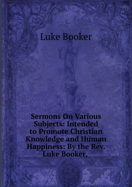 Luke Booker Sermons On Various Subjects: Intended to Promote Christian Knowledge and Human Happiness: By the Rev. Luke Booker, . booker