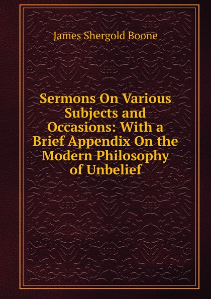 James Shergold Boone Sermons On Various Subjects and Occasions: With a Brief Appendix On the Modern Philosophy of Unbelief murphy james j sermons on various subjects