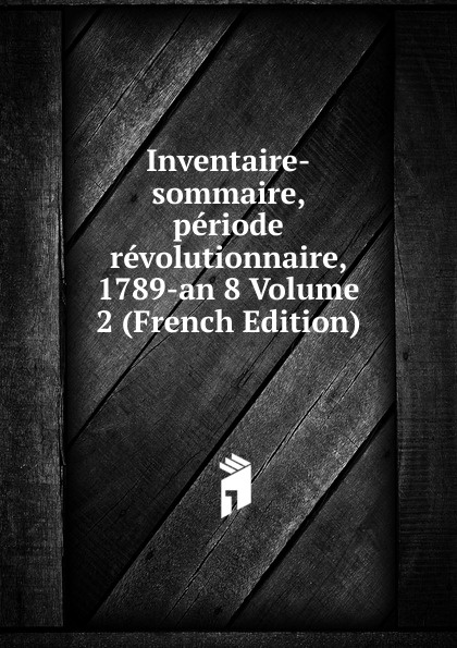 Inventaire-sommaire, periode revolutionnaire, 1789-an 8 Volume 2 (French Edition)