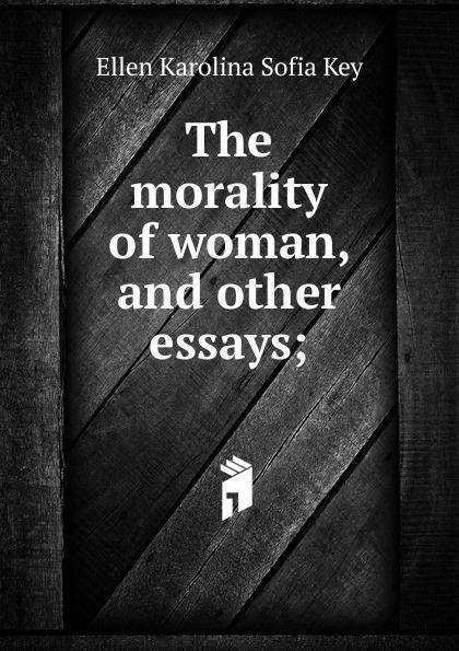 Ellen Karolina Sofia Key The morality of woman, and other essays; ellen karolina sofia key love and marriage