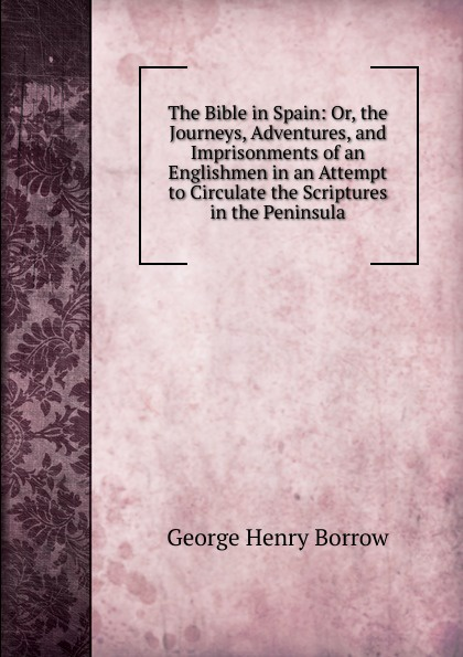 George Henry Borrow The Bible in Spain: Or, the Journeys, Adventures, and Imprisonments of an Englishmen in an Attempt to Circulate the Scriptures in the Peninsula borrow george the bible in spain volume 1 of 2