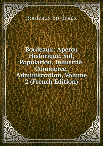 Bordeaux Bordeaux: Apercu Historique, Sol, Population, Industrie, Commerce, Administration, Volume 2 (French Edition)