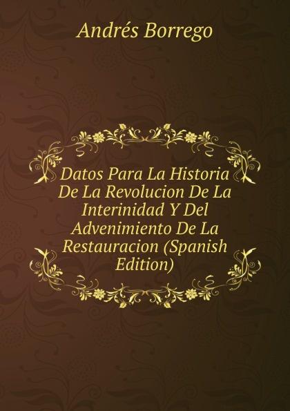 Andrés Borrego Datos Para La Historia De La Revolucion De La Interinidad Y Del Advenimiento De La Restauracion (Spanish Edition) стоимость