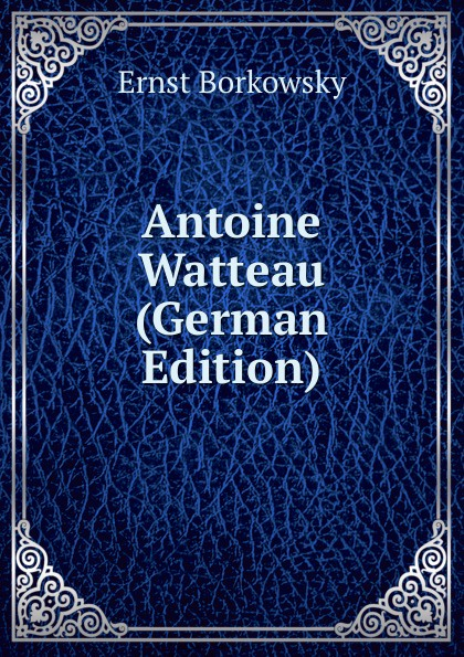 Ernst Borkowsky Antoine Watteau (German Edition) georg biermann antoine watteau