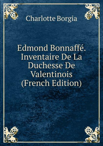 Charlotte Borgia Edmond Bonnaffe. Inventaire De La Duchesse De Valentinois (French Edition) отсутствует diane de poitiers duchesse de valentinois t 1