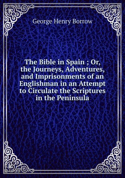 George Henry Borrow The Bible in Spain ; Or, the Journeys, Adventures, and Imprisonments of an Englishman in an Attempt to Circulate the Scriptures in the Peninsula borrow george the bible in spain volume 1 of 2