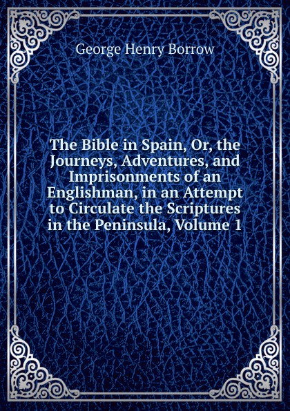 George Henry Borrow The Bible in Spain, Or, the Journeys, Adventures, and Imprisonments of an Englishman, in an Attempt to Circulate the Scriptures in the Peninsula, Volume 1 borrow george the bible in spain volume 1 of 2