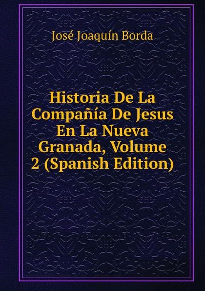 José Joaquín Borda Historia De La Compania De Jesus En La Nueva Granada, Volume 2 (Spanish Edition) josé joaquín borda historia de la compania de jesus en la nueva granada vol 1 classic reprint