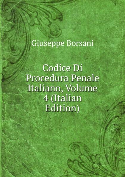 Giuseppe Borsani Codice Di Procedura Penale Italiano, Volume 4 (Italian Edition) italia codice di procedura penale