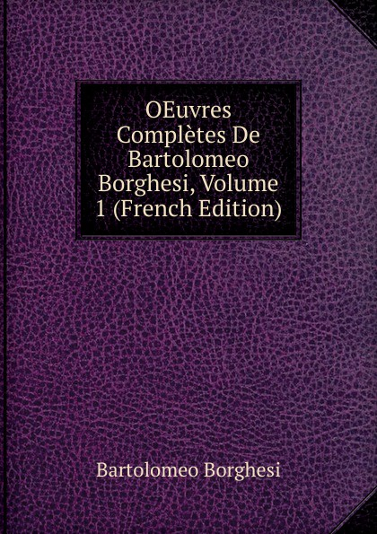 Bartolomeo Borghesi OEuvres Completes De Bartolomeo Borghesi, Volume 1 (French Edition) bartolomeo borghesi oeuvres completes de bartolomeo borghesi tome 6