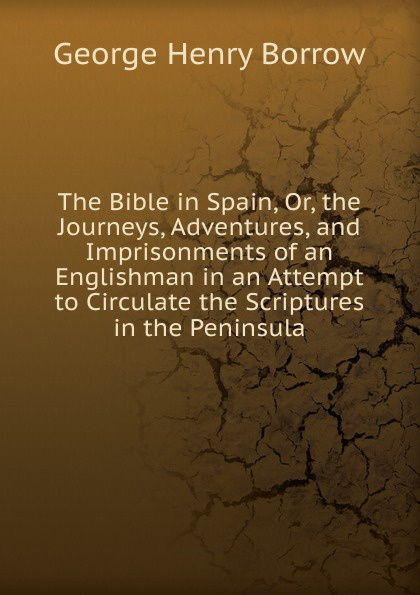George Henry Borrow The Bible in Spain, Or, the Journeys, Adventures, and Imprisonments of an Englishman in an Attempt to Circulate the Scriptures in the Peninsula borrow george the bible in spain volume 1 of 2