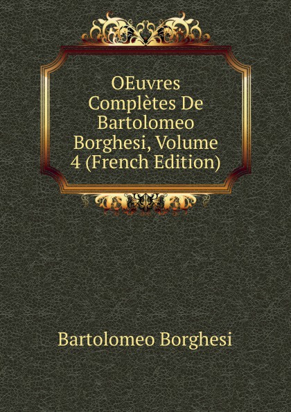 Bartolomeo Borghesi OEuvres Completes De Bartolomeo Borghesi, Volume 4 (French Edition) bartolomeo borghesi oeuvres completes de bartolomeo borghesi tome 6
