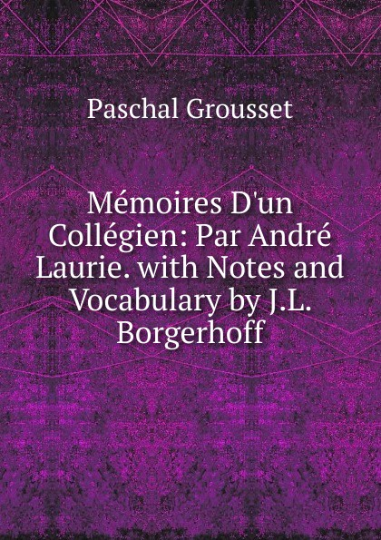 Фото - Paschal Grousset Memoires D.un Collegien: Par Andre Laurie. with Notes and Vocabulary by J.L. Borgerhoff андрэ рье andre rieu dreaming