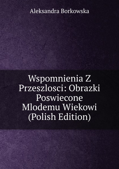 Aleksandra Borkowska Wspomnienia Z Przeszlosci: Obrazki Poswiecone Mlodemu Wiekowi (Polish Edition) antoni edward odyniec wspomnienia z przeszlosci opowiadane deotymie