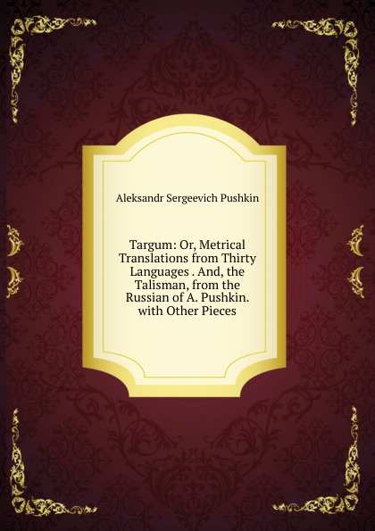 Aleksandr Sergeevich Pushkin Targum: Or, Metrical Translations from Thirty Languages . And, the Talisman, from the Russian of A. Pushkin. with Other Pieces цена