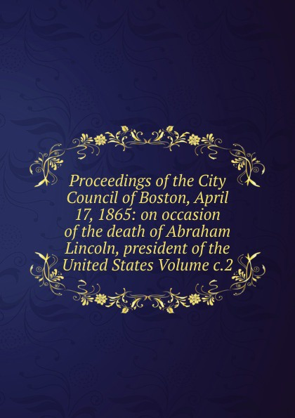 Proceedings of the City Council of Boston, April 17, 1865: on occasion of the death of Abraham Lincoln, president of the United States Volume c.2 proceedings of the city council of boston april 17 1865 on occasion of the death of abraham lincoln president of the united states volume c 2