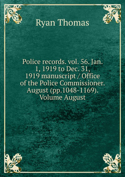 Ryan Thomas Police records. vol. 56. Jan. 1, 1919 to Dec. 31, 1919 manuscript / Office of the Police Commissioner. August (pp.1048-1169). Volume August