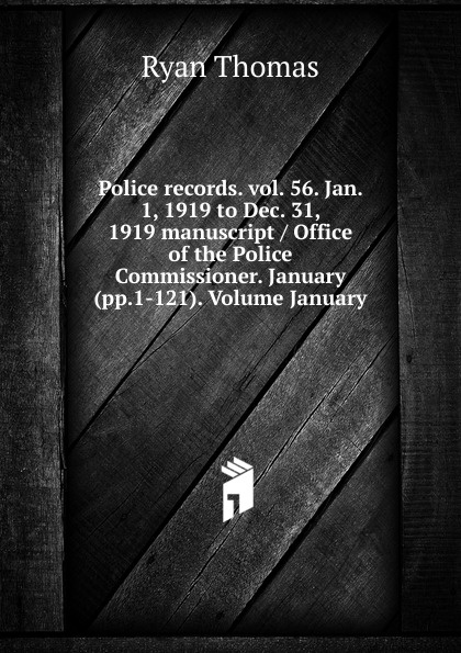 Ryan Thomas Police records. vol. 56. Jan. 1, 1919 to Dec. 31, 1919 manuscript / Office of the Police Commissioner. January (pp.1-121). Volume January