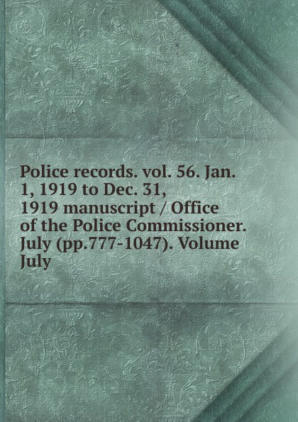 Police records. vol. 56. Jan. 1, 1919 to Dec. 31, 1919 manuscript / Office of the Police Commissioner. July (pp.777-1047). Volume July