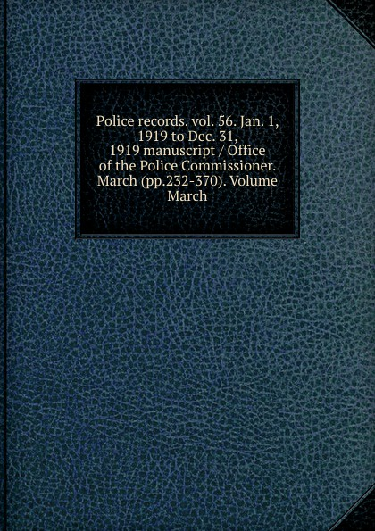 Police records. vol. 56. Jan. 1, 1919 to Dec. 31, 1919 manuscript / Office of the Police Commissioner. March (pp.232-370). Volume March